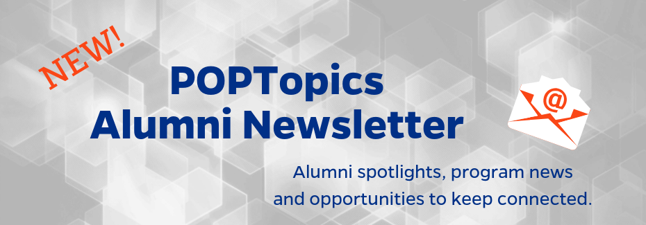 New alumni newsletter, POPTopics, features alumni highlights,program news and opportunities to connect.