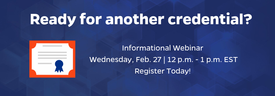 Ready for another credential? Register for the February 27 webinar to learn more, noon to one p.m. Eastern time.